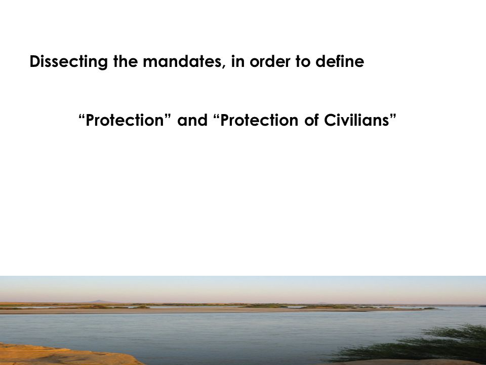 Dissecting the mandates, in order to define Protection and Protection of Civilians