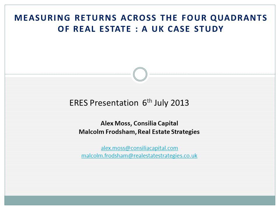 MEASURING RETURNS ACROSS THE FOUR QUADRANTS OF REAL ESTATE : A UK CASE STUDY alex.moss@consiliacapital.com malcolm.frodsham@realestatestrategies.co.uk