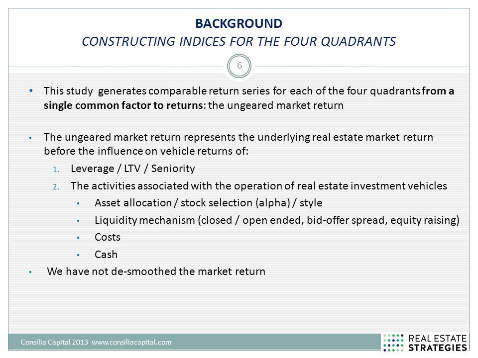 BACKGROUND CONSTRUCTING INDICES FOR THE FOUR QUADRANTS Consilia Capital 2013 www.consiliacapital.com 6 This study generates comparable return series f
