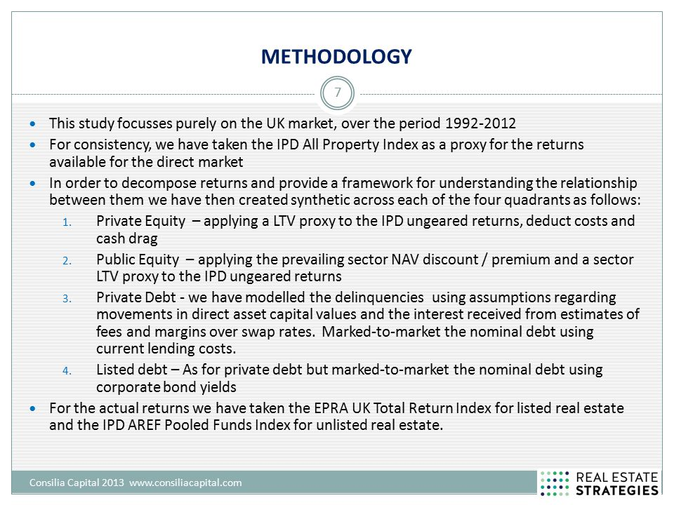 METHODOLOGY Consilia Capital 2013 www.consiliacapital.com 7 This study focusses purely on the UK market, over the period 1992-2012 For consistency, we have taken the IPD All Property Index as a proxy for the returns available for the direct market In order to decompose returns and provide a framework for understanding the relationship between them we have then created synthetic across each of the four quadrants as follows: 1.