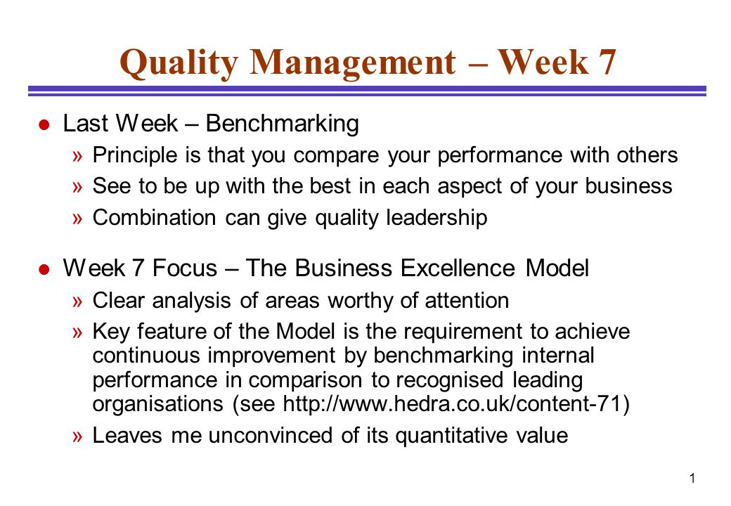 1 Quality Management – Week 7 l Last Week – Benchmarking »Principle is that you compare your performance with others »See to be up with the best in ea