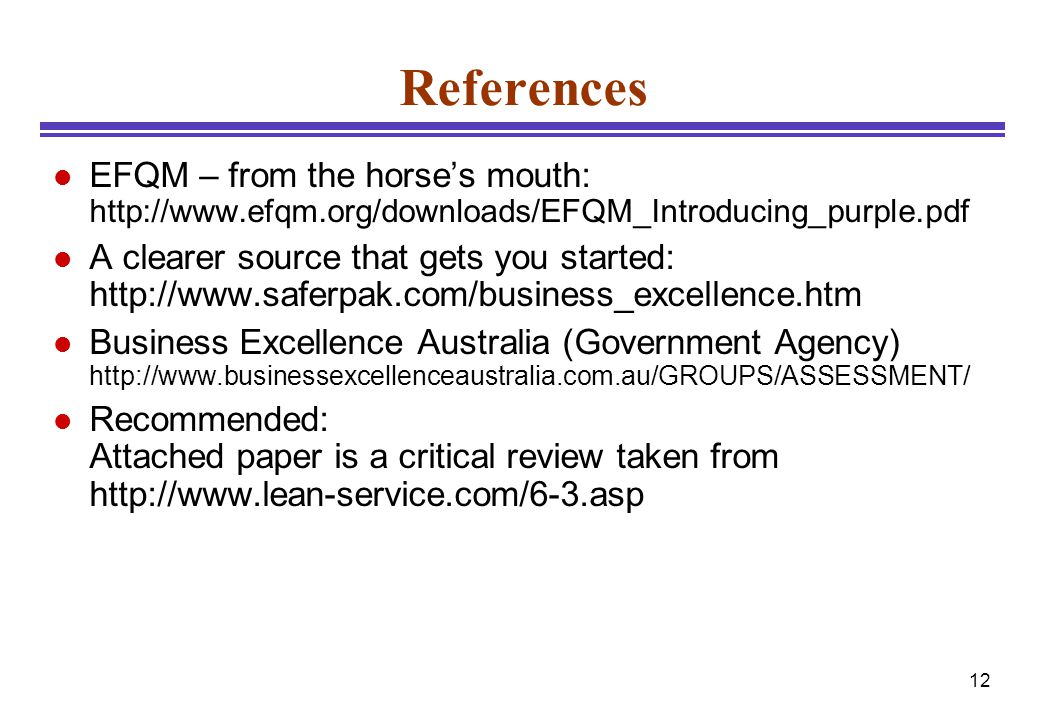 12 References l EFQM – from the horse's mouth: http://www.efqm.org/downloads/EFQM_Introducing_purple.pdf l A clearer source that gets you started: htt