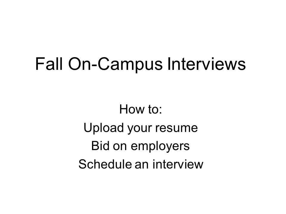 Fall On-Campus Interviews How to: Upload your resume Bid on employers Schedule an interview