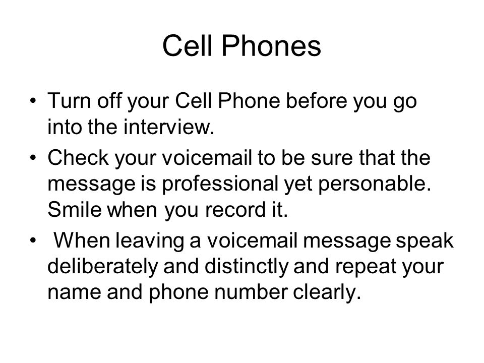 Cell Phones Turn off your Cell Phone before you go into the interview.