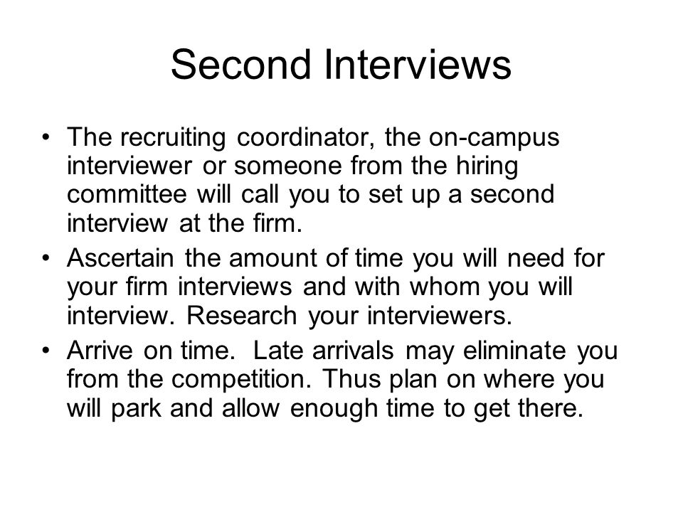 Second Interviews The recruiting coordinator, the on-campus interviewer or someone from the hiring committee will call you to set up a second interview at the firm.