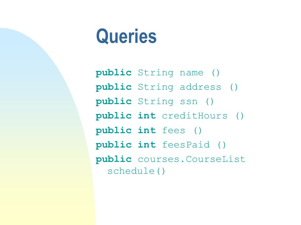 Queries public String name () public String address () public String ssn () public int creditHours () public int fees () public int feesPaid () public courses.CourseList schedule()