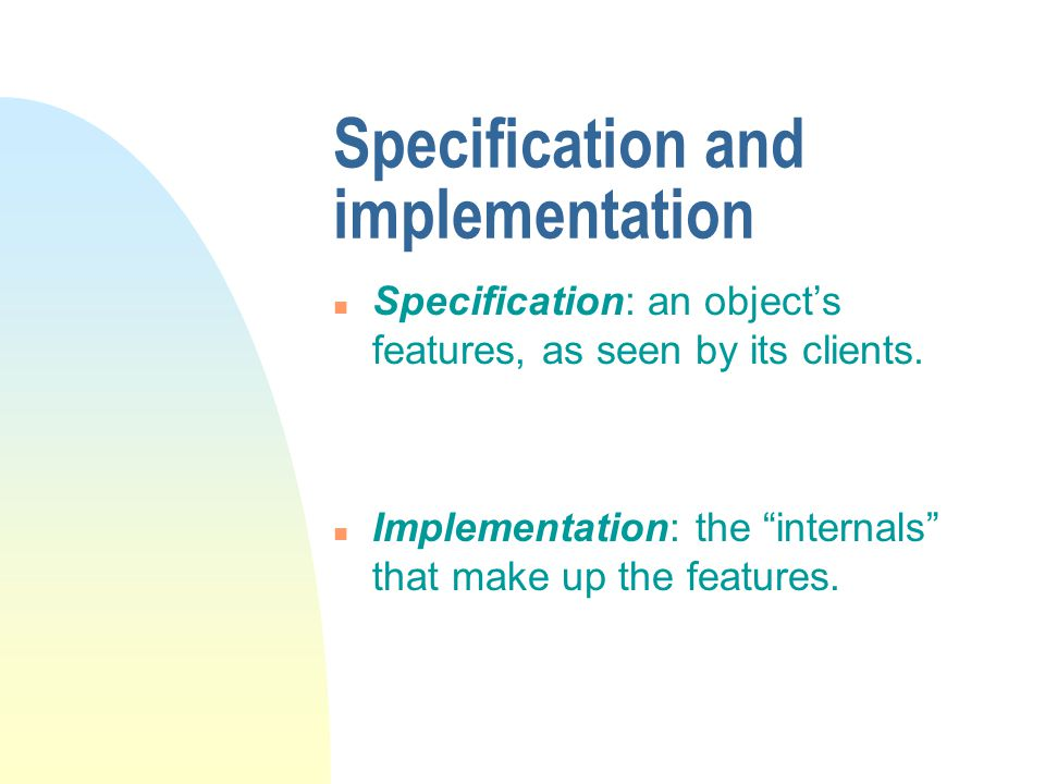 Specification and implementation Specification: an object's features, as seen by its clients.