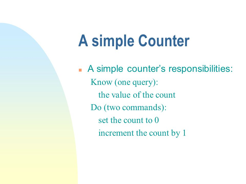 A simple counter A simple Counter Class: Counter Queries (Properties) : count (A non-negative integer) Commands: reset (sets count value to 0) stepCount (increments the count by 1)