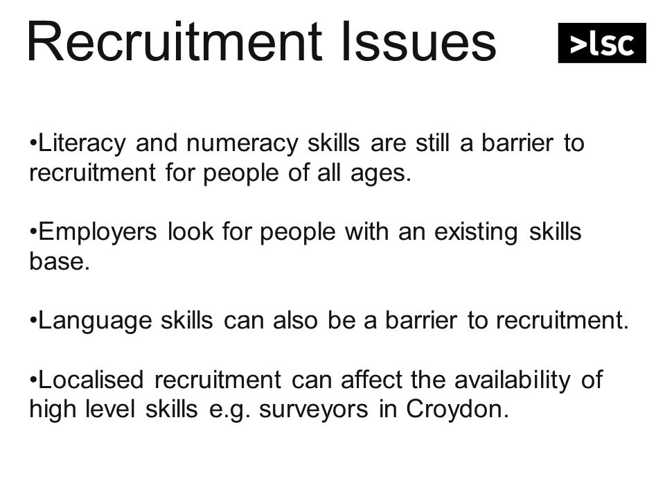 Recruitment Many employers less interested in recruiting under 19s due to perceived employability issues relating to soft skills, literacy and numeracy problems – See Page 5 of report.