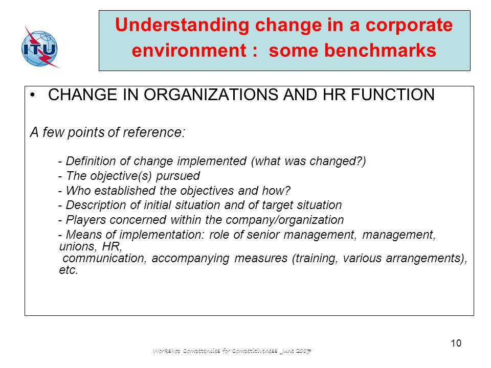 Workshop Competencies for Competitiveness June 2007 10 CHANGE IN ORGANIZATIONS AND HR FUNCTION A few points of reference: - Definition of change implemented (what was changed?) - The objective(s) pursued - Who established the objectives and how.