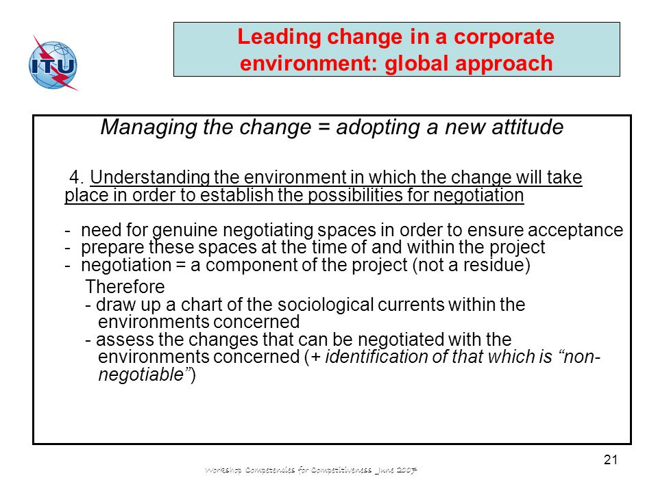 Workshop Competencies for Competitiveness June 2007 21 Leading change in a corporate environment: global approach Managing the change = adopting a new attitude 4.