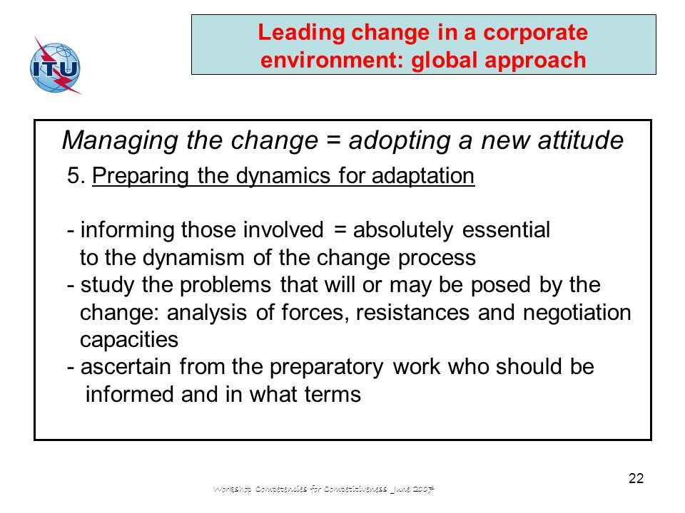 Workshop Competencies for Competitiveness June 2007 22 Leading change in a corporate environment: global approach Managing the change = adopting a new attitude 5.