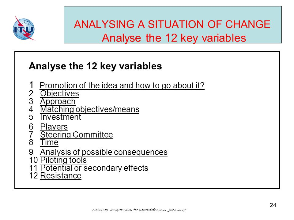 Workshop Competencies for Competitiveness June 2007 24 ANALYSING A SITUATION OF CHANGE Analyse the 12 key variables Analyse the 12 key variables 1 Promotion of the idea and how to go about it.