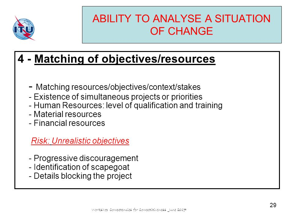 Workshop Competencies for Competitiveness June 2007 29 ABILITY TO ANALYSE A SITUATION OF CHANGE 4 - Matching of objectives/resources - Matching resources/objectives/context/stakes - Existence of simultaneous projects or priorities - Human Resources: level of qualification and training - Material resources - Financial resources Risk: Unrealistic objectives - Progressive discouragement - Identification of scapegoat - Details blocking the project