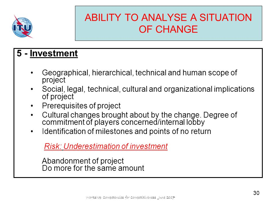 Workshop Competencies for Competitiveness June 2007 30 ABILITY TO ANALYSE A SITUATION OF CHANGE 5 - Investment Geographical, hierarchical, technical and human scope of project Social, legal, technical, cultural and organizational implications of project Prerequisites of project Cultural changes brought about by the change.