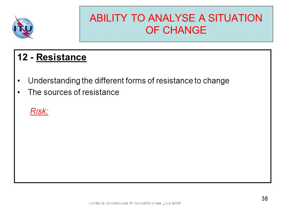 Workshop Competencies for Competitiveness June 2007 38 ABILITY TO ANALYSE A SITUATION OF CHANGE 12 - Resistance Understanding the different forms of resistance to change The sources of resistance Risk: