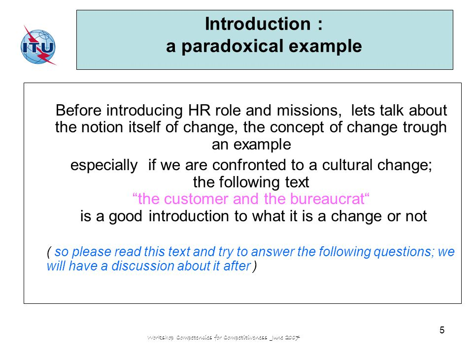 Workshop Competencies for Competitiveness June 2007 5 Introduction : a paradoxical example Before introducing HR role and missions, lets talk about the notion itself of change, the concept of change trough an example especially if we are confronted to a cultural change; the following text the customer and the bureaucrat is a good introduction to what it is a change or not ( so please read this text and try to answer the following questions; we will have a discussion about it after )