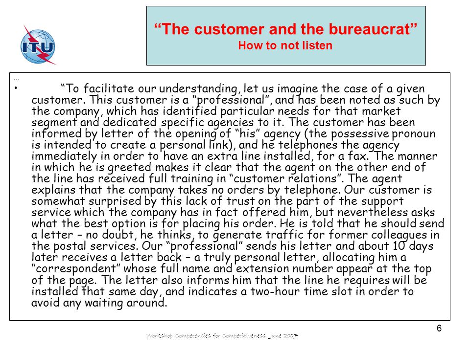 Workshop Competencies for Competitiveness June 2007 7 The customer and the bureaucrat How to not listen - continued - Our customer has to be out of his office that day, precisely because he is a professional , and therefore phones the agency and asks to speak to his new correspondent.
