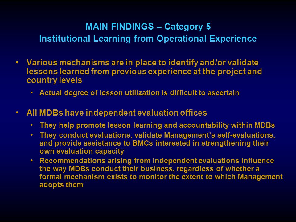 MAIN FINDINGS – Category 5 Institutional Learning from Operational Experience Various mechanisms are in place to identify and/or validate lessons learned from previous experience at the project and country levels Actual degree of lesson utilization is difficult to ascertain All MDBs have independent evaluation offices They help promote lesson learning and accountability within MDBs They conduct evaluations, validate Management's self-evaluations, and provide assistance to BMCs interested in strengthening their own evaluation capacity Recommendations arising from independent evaluations influence the way MDBs conduct their business, regardless of whether a formal mechanism exists to monitor the extent to which Management adopts them