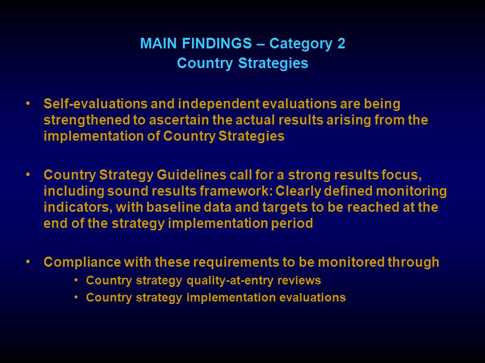 MAIN FINDINGS – Category 2 Country Strategies Self-evaluations and independent evaluations are being strengthened to ascertain the actual results arising from the implementation of Country Strategies Country Strategy Guidelines call for a strong results focus, including sound results framework: Clearly defined monitoring indicators, with baseline data and targets to be reached at the end of the strategy implementation period Compliance with these requirements to be monitored through Country strategy quality-at-entry reviews Country strategy implementation evaluations
