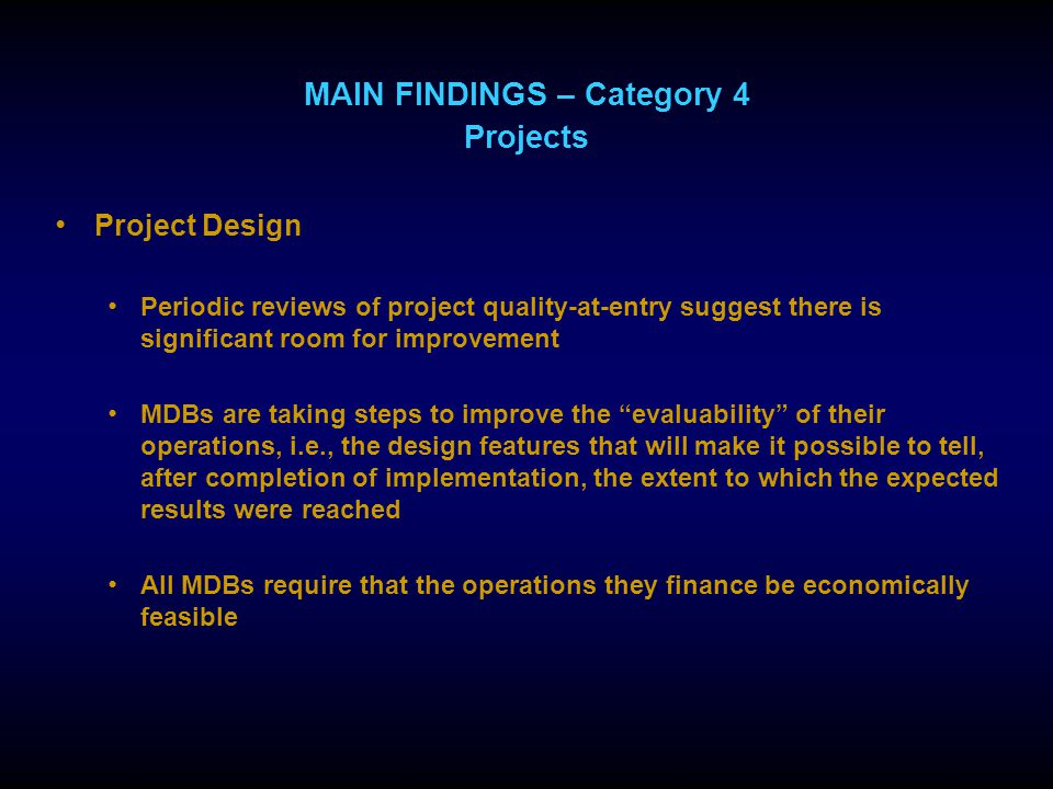 MAIN FINDINGS – Category 4 Projects Project Design Periodic reviews of project quality-at-entry suggest there is significant room for improvement MDBs are taking steps to improve the evaluability of their operations, i.e., the design features that will make it possible to tell, after completion of implementation, the extent to which the expected results were reached All MDBs require that the operations they finance be economically feasible