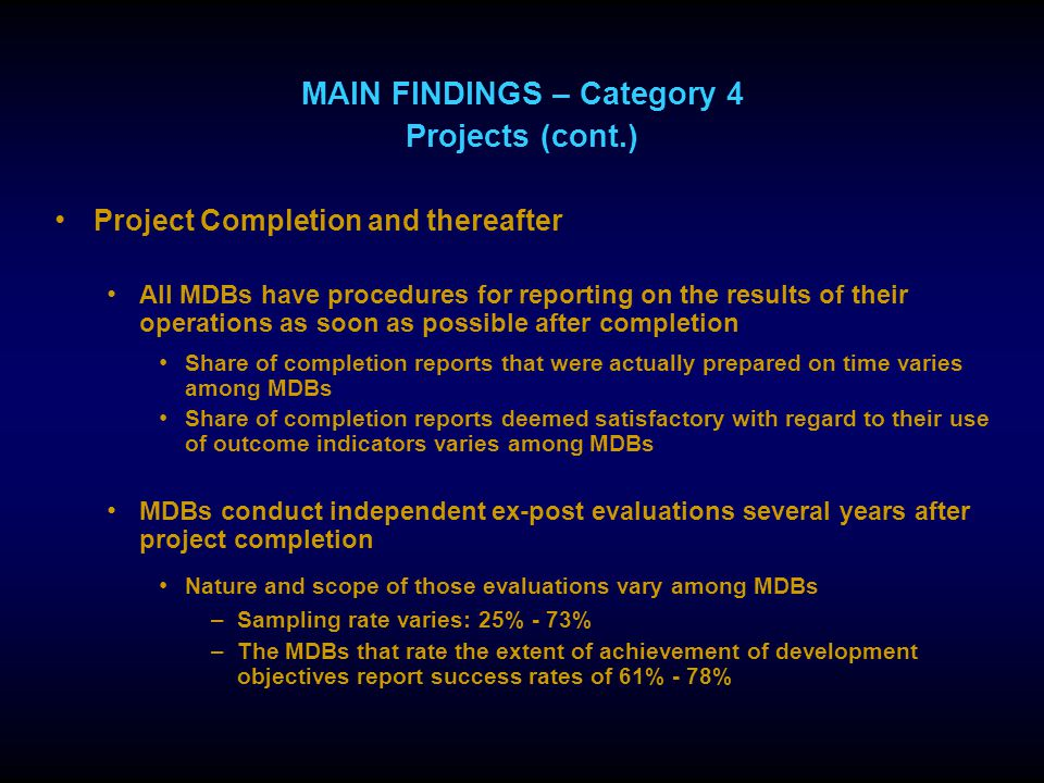 MAIN FINDINGS – Category 4 Projects (cont.) Project Completion and thereafter All MDBs have procedures for reporting on the results of their operations as soon as possible after completion Share of completion reports that were actually prepared on time varies among MDBs Share of completion reports deemed satisfactory with regard to their use of outcome indicators varies among MDBs MDBs conduct independent ex-post evaluations several years after project completion Nature and scope of those evaluations vary among MDBs –Sampling rate varies: 25% - 73% –The MDBs that rate the extent of achievement of development objectives report success rates of 61% - 78%