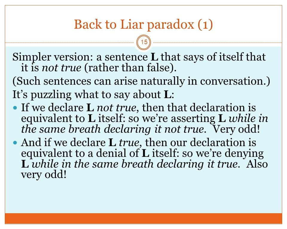 Back to Liar paradox (1) 15 Simpler version: a sentence L that says of itself that it is not true (rather than false).