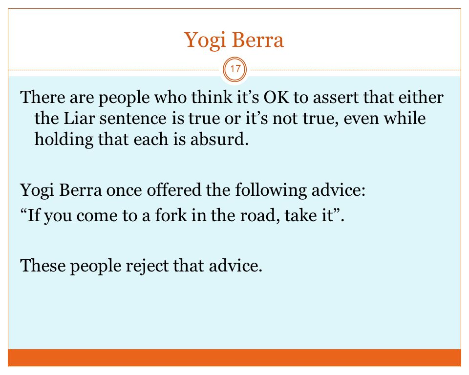 Yogi Berra There are people who think it's OK to assert that either the Liar sentence is true or it's not true, even while holding that each is absurd.