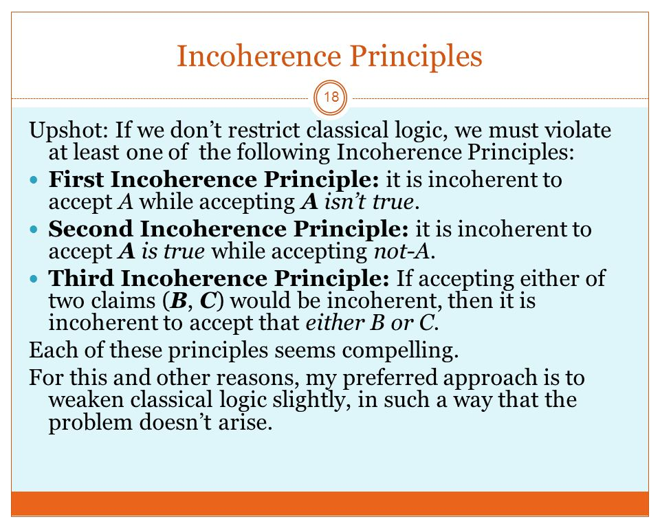 Incoherence Principles 18 Upshot: If we don't restrict classical logic, we must violate at least one of the following Incoherence Principles: First Incoherence Principle: it is incoherent to accept A while accepting A isn't true.