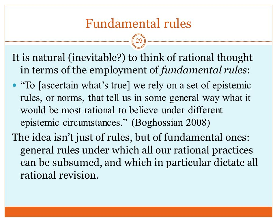 Fundamental rules 29 It is natural (inevitable?) to think of rational thought in terms of the employment of fundamental rules: To [ascertain what's true] we rely on a set of epistemic rules, or norms, that tell us in some general way what it would be most rational to believe under different epistemic circumstances. (Boghossian 2008) The idea isn't just of rules, but of fundamental ones: general rules under which all our rational practices can be subsumed, and which in particular dictate all rational revision.