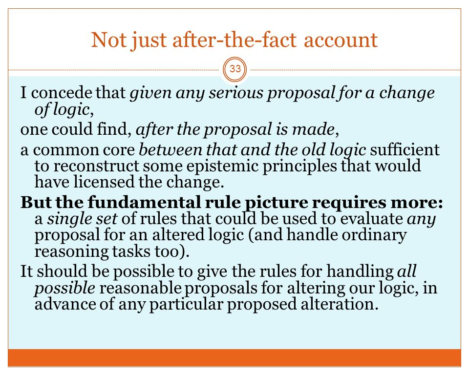 Not just after-the-fact account 33 I concede that given any serious proposal for a change of logic, one could find, after the proposal is made, a common core between that and the old logic sufficient to reconstruct some epistemic principles that would have licensed the change.