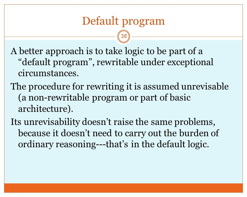 Default program 36 A better approach is to take logic to be part of a default program , rewritable under exceptional circumstances.
