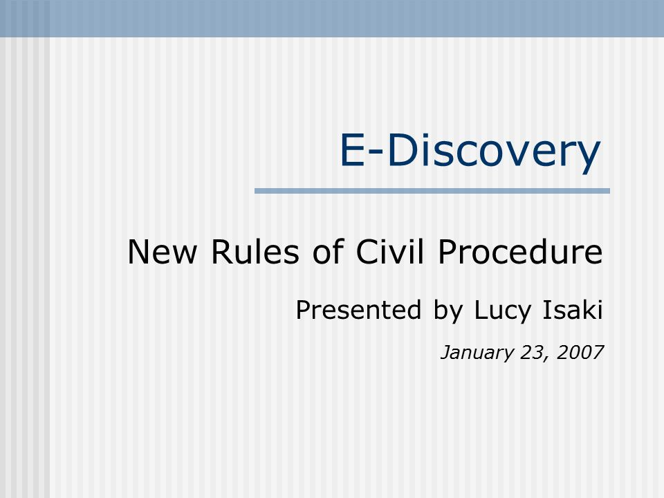 E-Discovery New Rules of Civil Procedure Presented by Lucy Isaki January 23, 2007