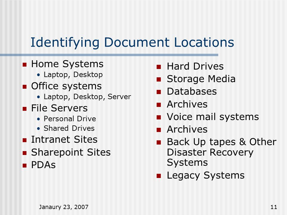 Janaury 23, 200711 Identifying Document Locations Home Systems Laptop, Desktop Office systems Laptop, Desktop, Server File Servers Personal Drive Shar
