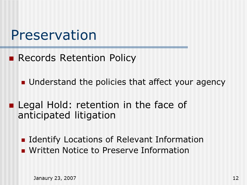Janaury 23, 200712 Preservation Records Retention Policy Understand the policies that affect your agency Legal Hold: retention in the face of anticipated litigation Identify Locations of Relevant Information Written Notice to Preserve Information