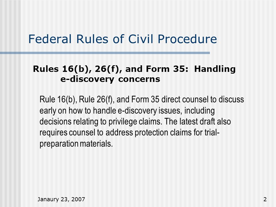 Janaury 23, 20072 Federal Rules of Civil Procedure Rules 16(b), 26(f), and Form 35: Handling e-discovery concerns Rule 16(b), Rule 26(f), and Form 35 direct counsel to discuss early on how to handle e-discovery issues, including decisions relating to privilege claims.