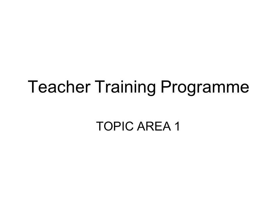 Teacher Training Programme TOPIC AREA 1