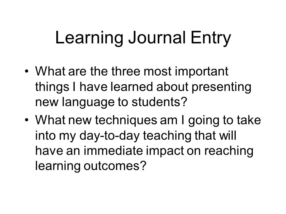 Learning Journal Entry What are the three most important things I have learned about presenting new language to students? What new techniques am I goi