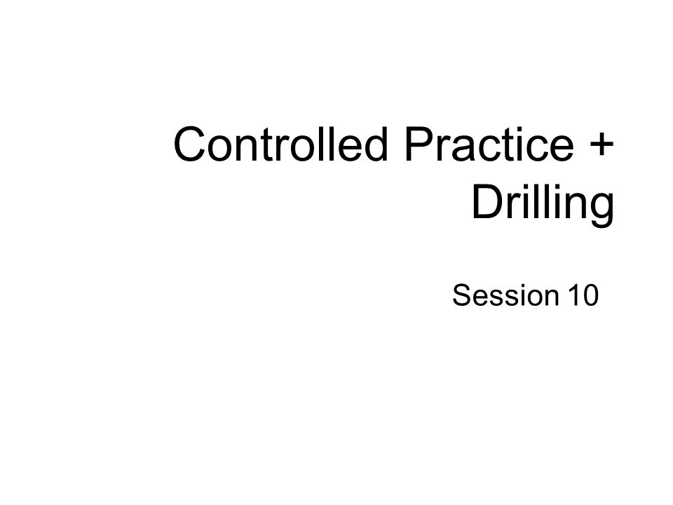 Controlled Practice + Drilling Session 10