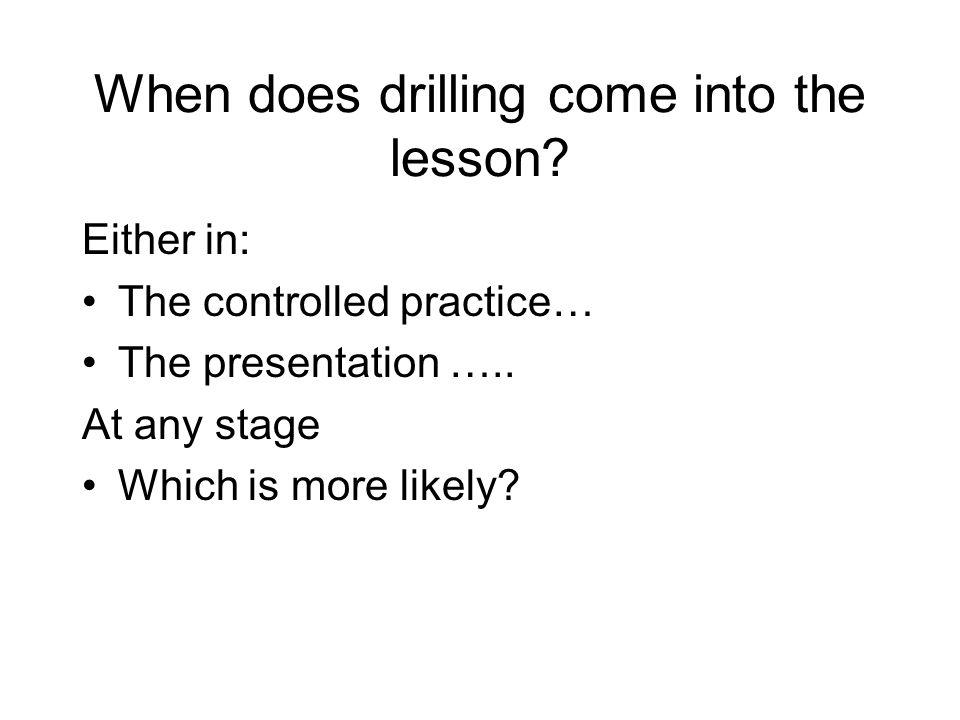 When does drilling come into the lesson? Either in: The controlled practice… The presentation ….. At any stage Which is more likely?