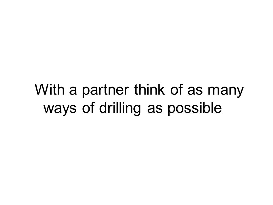With a partner think of as many ways of drilling as possible