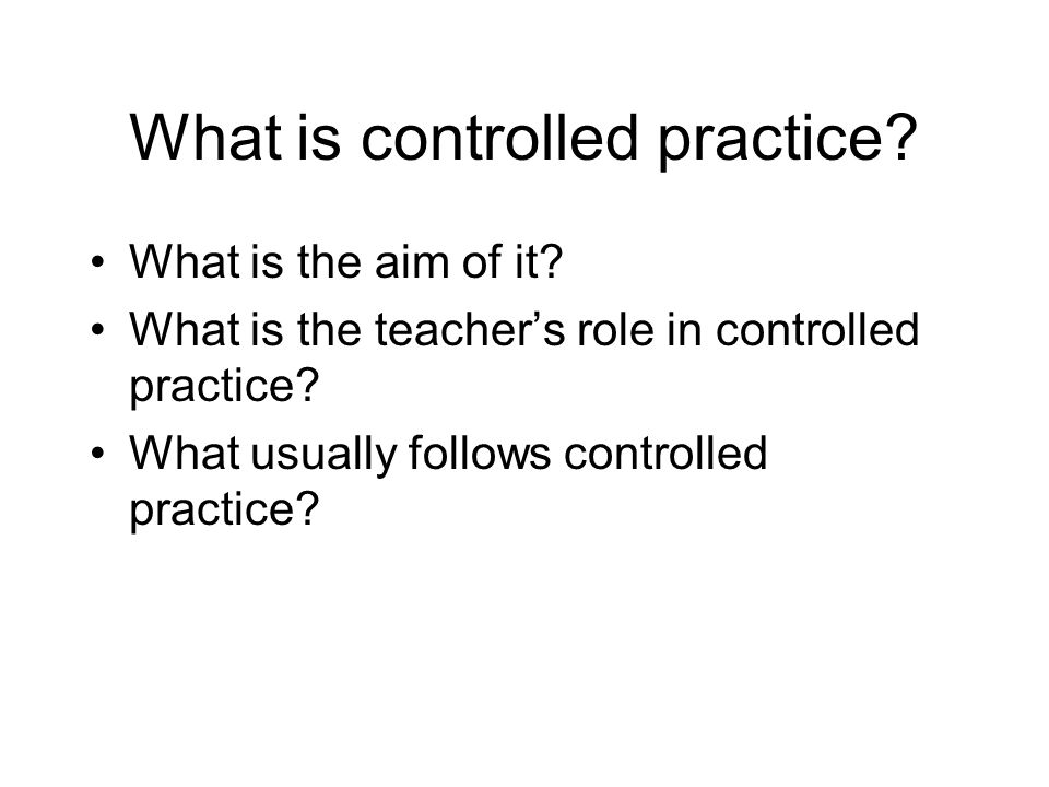 What is controlled practice? What is the aim of it? What is the teacher's role in controlled practice? What usually follows controlled practice?