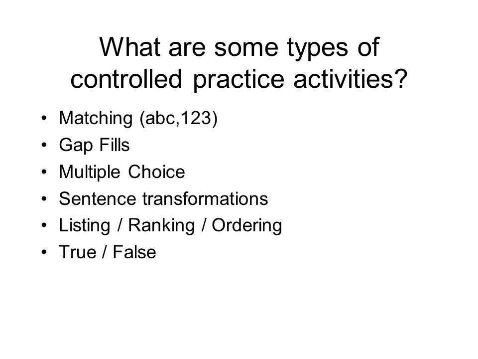 What are some types of controlled practice activities? Matching (abc,123) Gap Fills Multiple Choice Sentence transformations Listing / Ranking / Order