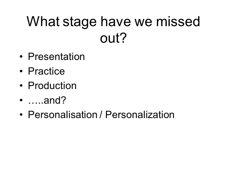 What stage have we missed out? Presentation Practice Production …..and? Personalisation / Personalization