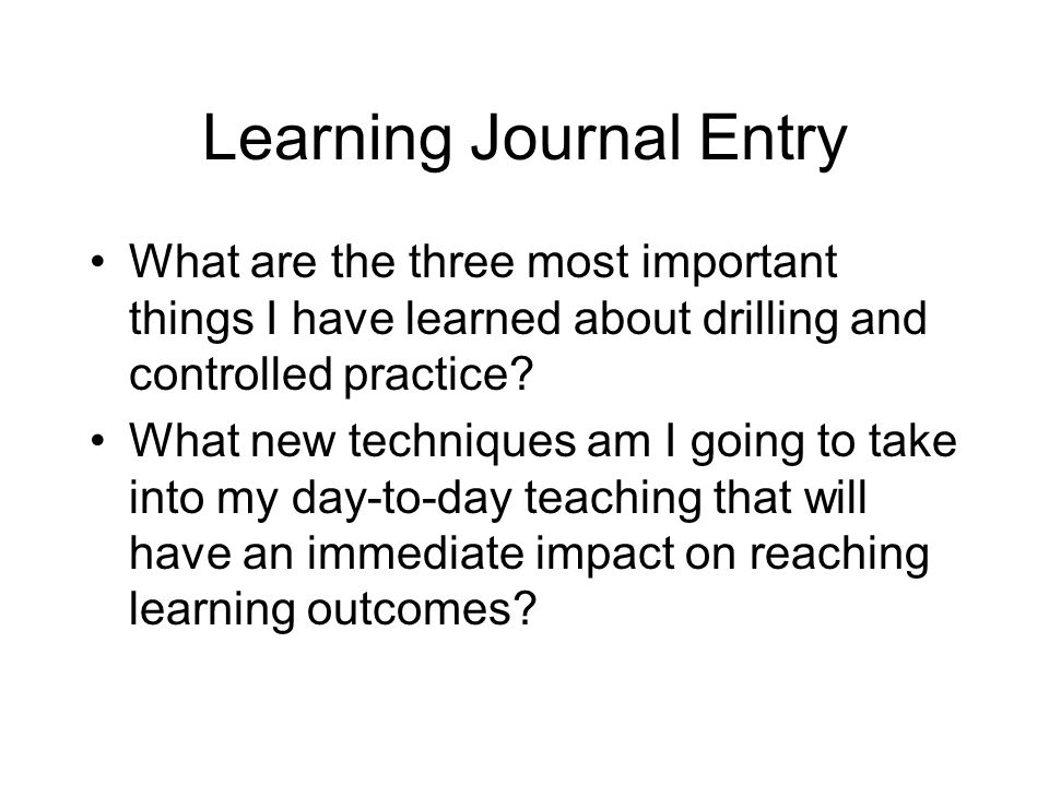 Learning Journal Entry What are the three most important things I have learned about drilling and controlled practice? What new techniques am I going