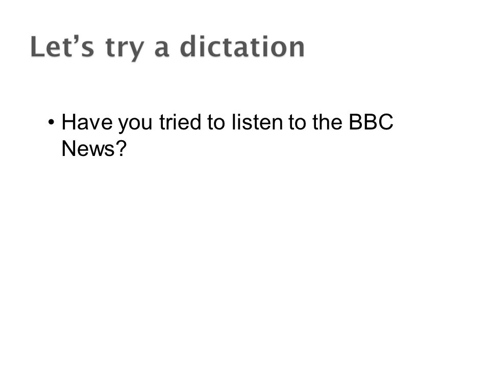 Have you tried to listen to the BBC News?