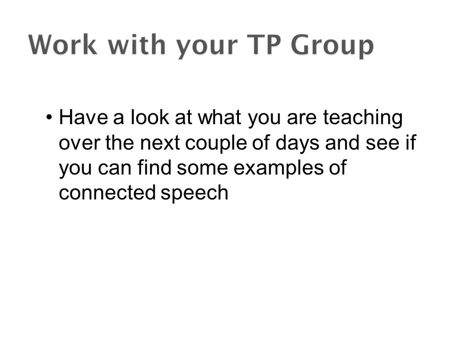 Have a look at what you are teaching over the next couple of days and see if you can find some examples of connected speech