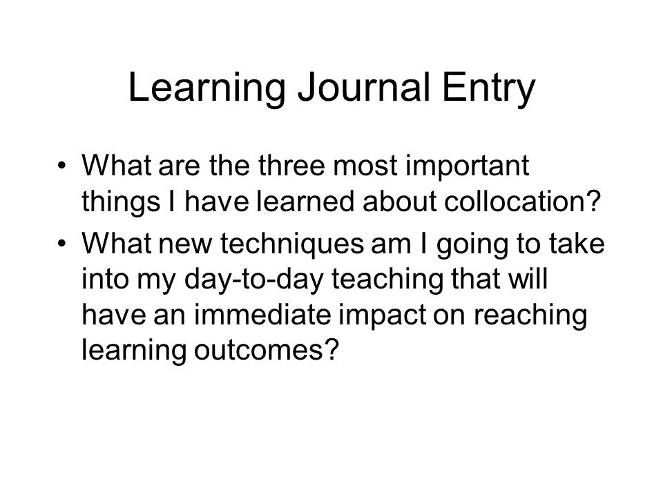 Learning Journal Entry What are the three most important things I have learned about collocation? What new techniques am I going to take into my day-t