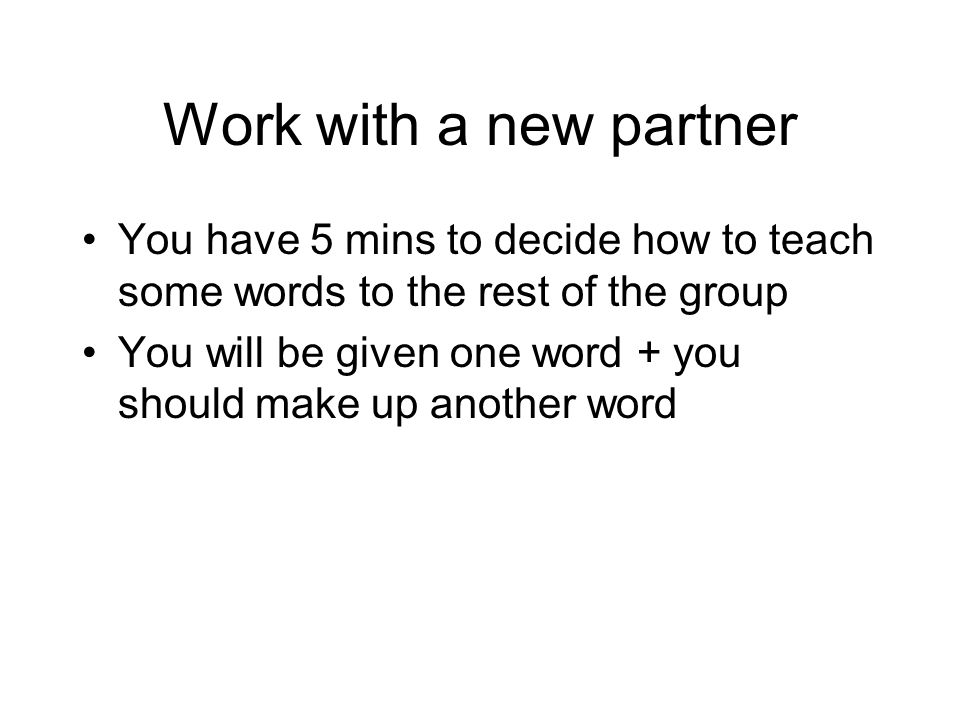 Work with a new partner You have 5 mins to decide how to teach some words to the rest of the group You will be given one word + you should make up ano