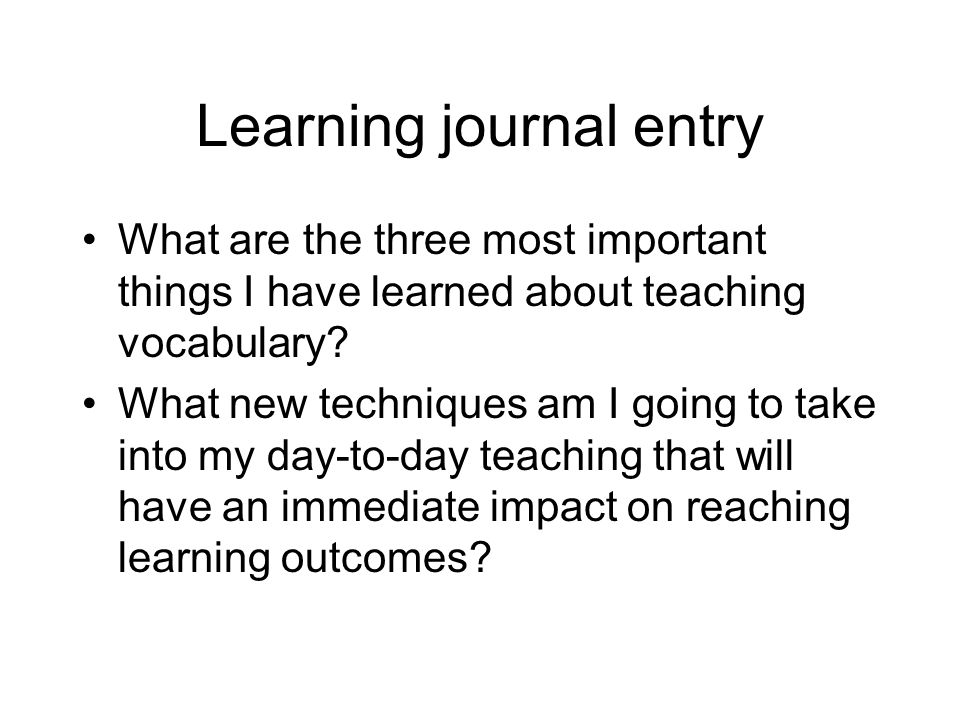 Learning journal entry What are the three most important things I have learned about teaching vocabulary? What new techniques am I going to take into